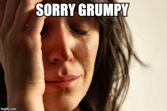 First World Problems Meme | SORRY GRUMPY | image tagged in memes,first world problems | made w/ Imgflip meme maker
