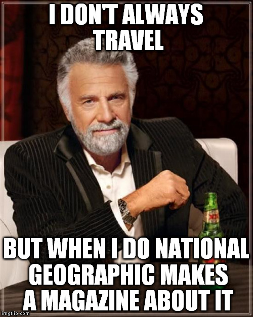 The Most Interesting Man In The World Meme | I DON'T ALWAYS TRAVEL BUT WHEN I DO NATIONAL GEOGRAPHIC MAKES A MAGAZINE ABOUT IT | image tagged in memes,the most interesting man in the world | made w/ Imgflip meme maker