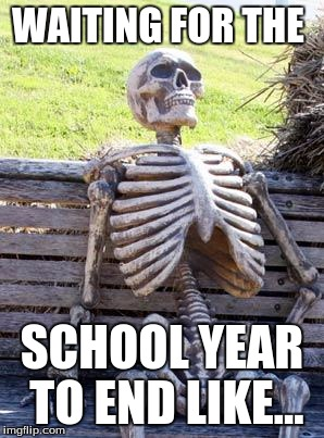 Waiting Skeleton Meme |  WAITING FOR THE; SCHOOL YEAR TO END LIKE... | image tagged in memes,waiting skeleton | made w/ Imgflip meme maker