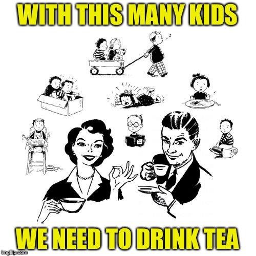 Big Family Comeback | WITH THIS MANY KIDS WE NEED TO DRINK TEA | image tagged in memes,big family comeback | made w/ Imgflip meme maker