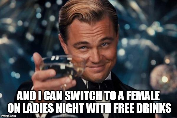 Leonardo Dicaprio Cheers Meme | AND I CAN SWITCH TO A FEMALE ON LADIES NIGHT WITH FREE DRINKS | image tagged in memes,leonardo dicaprio cheers | made w/ Imgflip meme maker