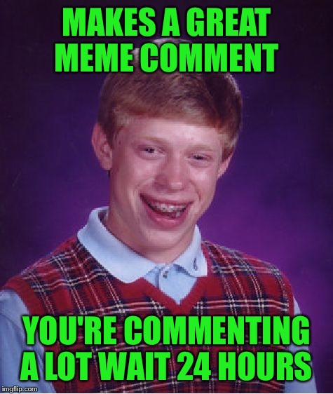 Bad Luck Brian Meme | MAKES A GREAT MEME COMMENT YOU'RE COMMENTING A LOT WAIT 24 HOURS | image tagged in memes,bad luck brian | made w/ Imgflip meme maker
