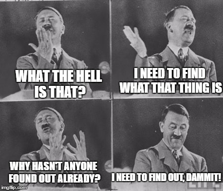 WHAT THE HELL IS THAT? I NEED TO FIND WHAT THAT THING IS WHY HASN'T ANYONE FOUND OUT ALREADY? I NEED TO FIND OUT, DAMMIT! | made w/ Imgflip meme maker