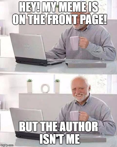Hide the Pain Harold Meme | HEY! MY MEME IS ON THE FRONT PAGE! BUT THE AUTHOR ISN'T ME | image tagged in memes,hide the pain harold | made w/ Imgflip meme maker