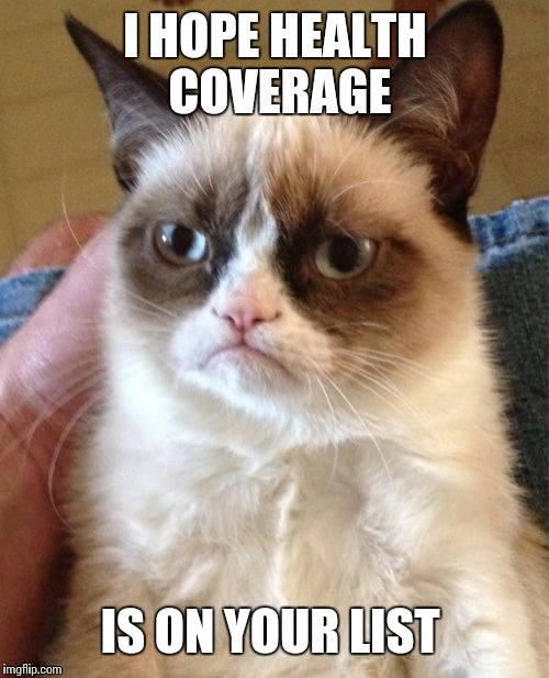 Grumpy Cat Meme | I HOPE HEALTH COVERAGE IS ON YOUR LIST | image tagged in memes,grumpy cat | made w/ Imgflip meme maker