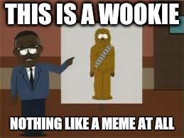 THIS IS A WOOKIE NOTHING LIKE A MEME AT ALL | image tagged in memes,star wars,wookies,south park | made w/ Imgflip meme maker