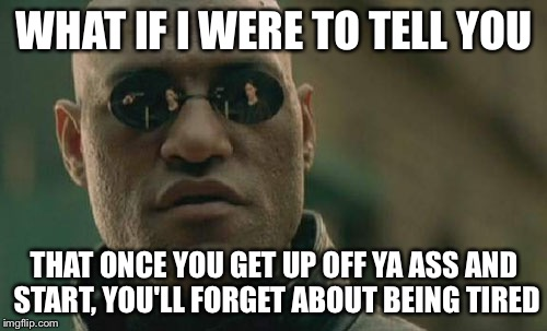 Matrix Morpheus Meme | WHAT IF I WERE TO TELL YOU THAT ONCE YOU GET UP OFF YA ASS AND START, YOU'LL FORGET ABOUT BEING TIRED | image tagged in memes,matrix morpheus | made w/ Imgflip meme maker
