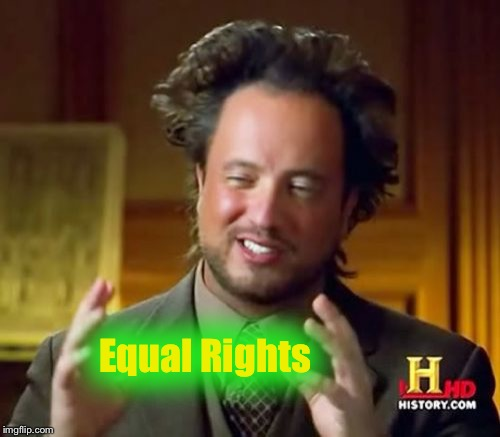 Ancient Aliens Meme | Equal Rights | image tagged in memes,ancient aliens | made w/ Imgflip meme maker
