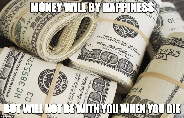 Money Meme | MONEY WILL BY HAPPINESS BUT WILL NOT BE WITH YOU WHEN YOU DIE | image tagged in money meme | made w/ Imgflip meme maker