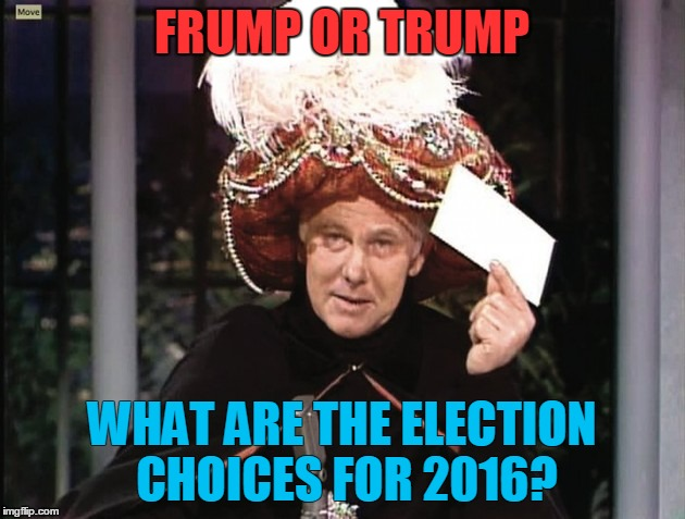 2016 Choices | FRUMP OR TRUMP WHAT ARE THE ELECTION CHOICES FOR 2016? | image tagged in carnac says,2016,election,hillary | made w/ Imgflip meme maker