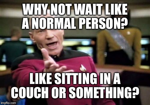 Picard Wtf Meme | WHY NOT WAIT LIKE A NORMAL PERSON? LIKE SITTING IN A COUCH OR SOMETHING? | image tagged in memes,picard wtf | made w/ Imgflip meme maker