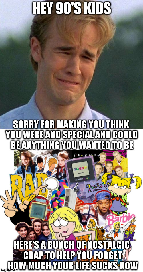 Hey, at least you're the only ones who understand | HEY 90'S KIDS HERE'S A BUNCH OF NOSTALGIC CRAP TO HELP YOU FORGET HOW MUCH YOUR LIFE SUCKS NOW SORRY FOR MAKING YOU THINK YOU WERE AND SPECI | image tagged in 1990s first world problems,90s,kids | made w/ Imgflip meme maker