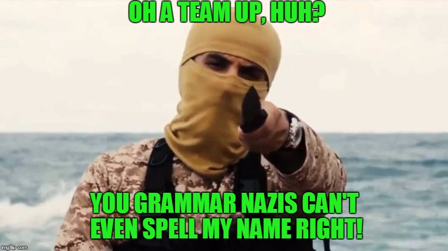 OH A TEAM UP, HUH? YOU GRAMMAR NAZIS CAN'T EVEN SPELL MY NAME RIGHT! | made w/ Imgflip meme maker
