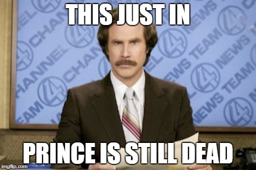 Ron Burgundy Meme |  THIS JUST IN; PRINCE IS STILL DEAD | image tagged in memes,ron burgundy | made w/ Imgflip meme maker