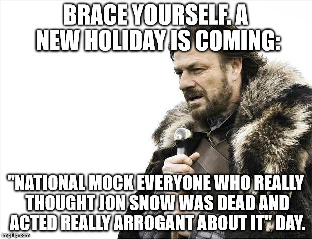 "This is a GLORIOUS occasion! The day we've fought for: the day where Jon Targaryen truthers get to RUB IT IN YOUR FACE! WE WIN! |  BRACE YOURSELF. A NEW HOLIDAY IS COMING:; ""NATIONAL MOCK EVERYONE WHO REALLY THOUGHT JON SNOW WAS DEAD AND ACTED REALLY ARROGANT ABOUT IT"" DAY. 