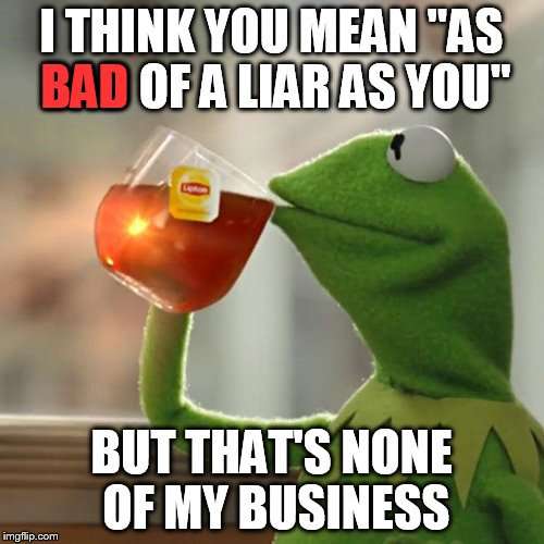 "But Thats None Of My Business Meme | I THINK YOU MEAN ""AS BAD OF A LIAR AS YOU"" BUT THAT'S NONE OF MY BUSINESS BAD 