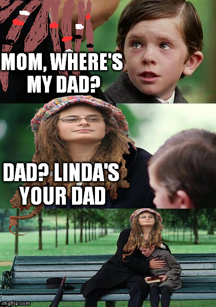 College Liberal Mother | MOM, WHERE'S MY DAD? DAD? LINDA'S YOUR DAD | image tagged in college liberal mother,memes | made w/ Imgflip meme maker
