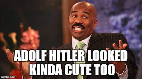 Steve Harvey Meme | ADOLF HITLER LOOKED KINDA CUTE TOO | image tagged in memes,steve harvey | made w/ Imgflip meme maker