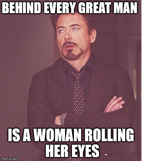 Face You Make Robert Downey Jr Meme | BEHIND EVERY GREAT MAN IS A WOMAN ROLLING HER EYES | image tagged in memes,face you make robert downey jr | made w/ Imgflip meme maker