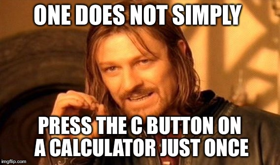 One Does Not Simply Meme | ONE DOES NOT SIMPLY PRESS THE C BUTTON ON A CALCULATOR JUST ONCE | image tagged in memes,one does not simply | made w/ Imgflip meme maker