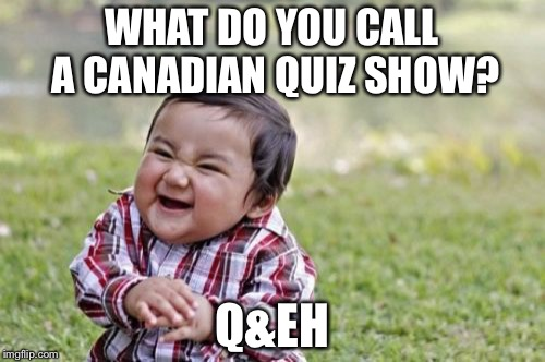 Evil Toddler Meme | WHAT DO YOU CALL A CANADIAN QUIZ SHOW? Q&EH | image tagged in memes,evil toddler | made w/ Imgflip meme maker