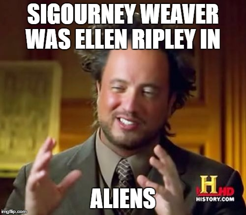 duh part III | SIGOURNEY WEAVER WAS ELLEN RIPLEY IN ALIENS | image tagged in memes,ancient aliens,sigourney weaver,ellen ripley | made w/ Imgflip meme maker