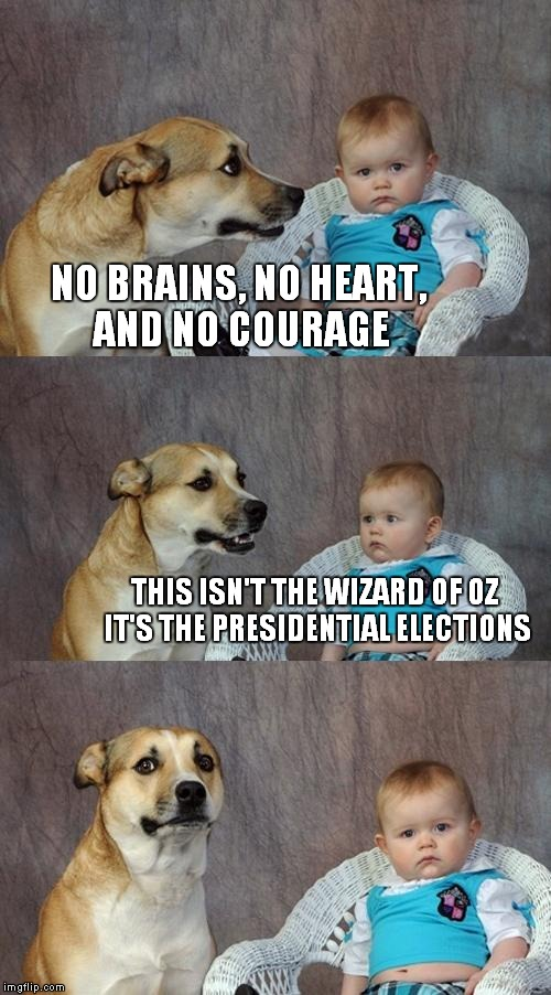 Dad Joke Dog Meme | NO BRAINS, NO HEART, AND NO COURAGE THIS ISN'T THE WIZARD OF OZ IT'S THE PRESIDENTIAL ELECTIONS | image tagged in memes,dad joke dog | made w/ Imgflip meme maker