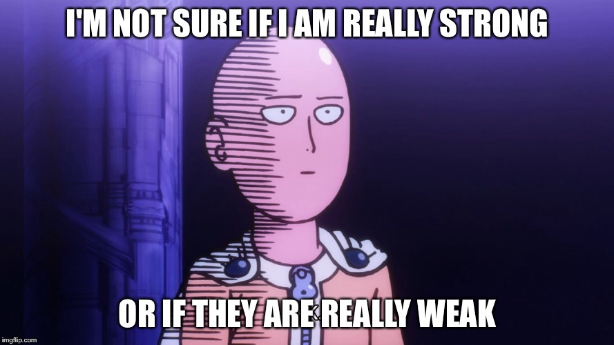 I'm not sure if, OPM STRONG OR WEAK | I'M NOT SURE IF I AM REALLY STRONG OR IF THEY ARE REALLY WEAK | image tagged in one punch man | made w/ Imgflip meme maker