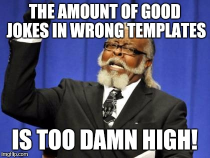 Too Damn High Meme | THE AMOUNT OF GOOD JOKES IN WRONG TEMPLATES IS TOO DAMN HIGH! | image tagged in memes,too damn high | made w/ Imgflip meme maker