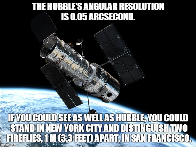 THE HUBBLE'S ANGULAR RESOLUTION IS 0.05 ARCSECOND. IF YOU COULD SEE AS WELL AS HUBBLE, YOU COULD STAND IN NEW YORK CITY AND DISTINGUISH TWO  | image tagged in hubble,telescope,space,satellite | made w/ Imgflip meme maker