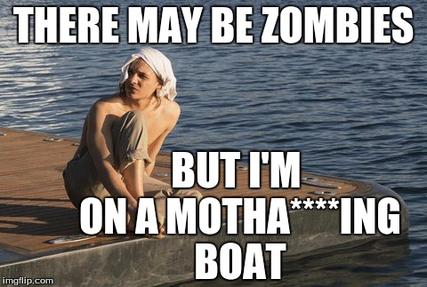 On a boat |  THERE MAY BE ZOMBIES; BUT I'M ON A MOTHA****ING BOAT | image tagged in fear the walking dead,the walking dead,nick | made w/ Imgflip meme maker