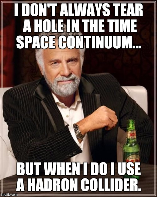 The Most Interesting Man In The World Meme | I DON'T ALWAYS TEAR A HOLE IN THE TIME SPACE CONTINUUM... BUT WHEN I DO I USE A HADRON COLLIDER. | image tagged in memes,the most interesting man in the world | made w/ Imgflip meme maker