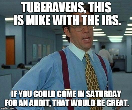 That Would Be Great Meme | TUBERAVENS, THIS IS MIKE WITH THE IRS. IF YOU COULD COME IN SATURDAY FOR AN AUDIT, THAT WOULD BE GREAT. | image tagged in memes,that would be great | made w/ Imgflip meme maker