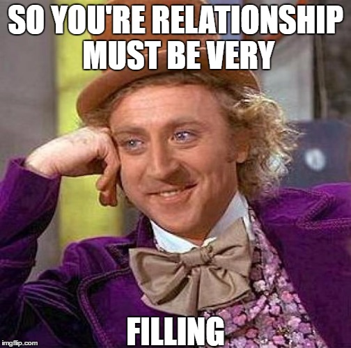 Creepy Condescending Wonka Meme | SO YOU'RE RELATIONSHIP MUST BE VERY FILLING | image tagged in memes,creepy condescending wonka | made w/ Imgflip meme maker