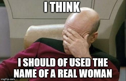 Captain Picard Facepalm Meme | I THINK I SHOULD OF USED THE NAME OF A REAL WOMAN | image tagged in memes,captain picard facepalm | made w/ Imgflip meme maker
