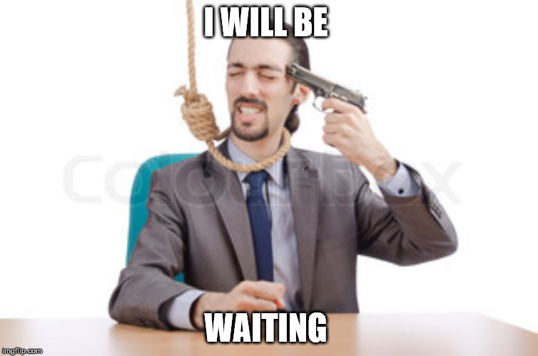 had enough guy  | I WILL BE WAITING | image tagged in had enough guy | made w/ Imgflip meme maker