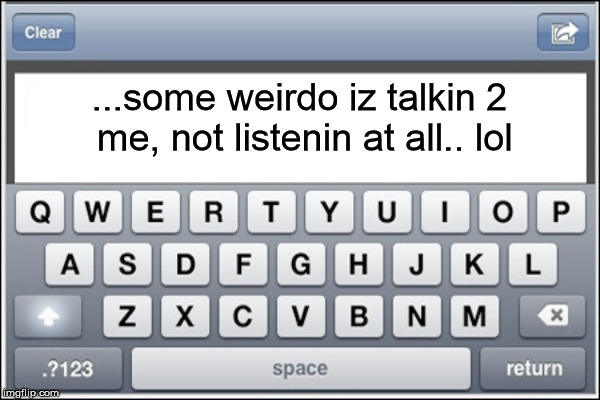 ...some weirdo iz talkin 2 me, not listenin at all.. lol | made w/ Imgflip meme maker