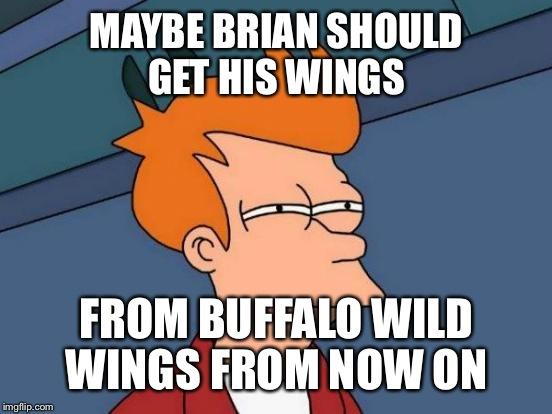 Futurama Fry Meme | MAYBE BRIAN SHOULD GET HIS WINGS FROM BUFFALO WILD WINGS FROM NOW ON | image tagged in memes,futurama fry | made w/ Imgflip meme maker