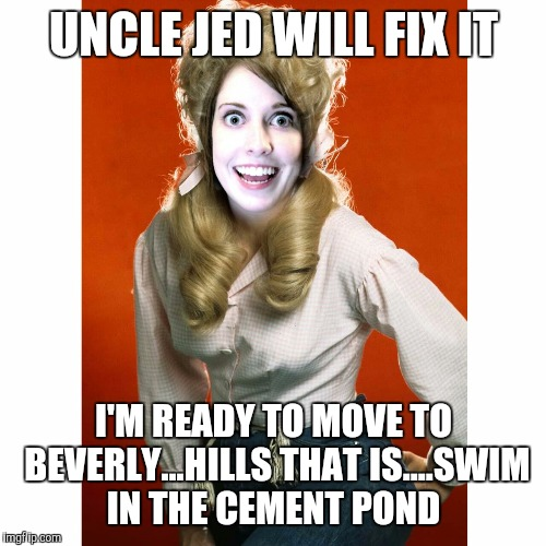 UNCLE JED WILL FIX IT I'M READY TO MOVE TO BEVERLY...HILLS THAT IS....SWIM IN THE CEMENT POND | made w/ Imgflip meme maker