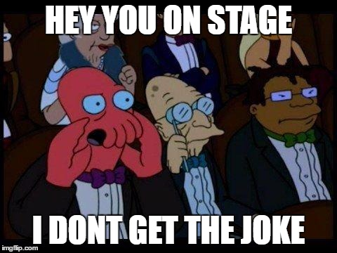 You Should Feel Bad Zoidberg Meme | HEY YOU ON STAGE I DONT GET THE JOKE | image tagged in memes,you should feel bad zoidberg | made w/ Imgflip meme maker