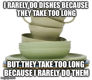I hate doing dishes |  I RARELY DO DISHES BECAUSE THEY TAKE TOO LONG; BUT THEY TAKE TOO LONG BECAUSE I RARELY DO THEM | image tagged in dishes,dirty dishes,cleaning,memes | made w/ Imgflip meme maker