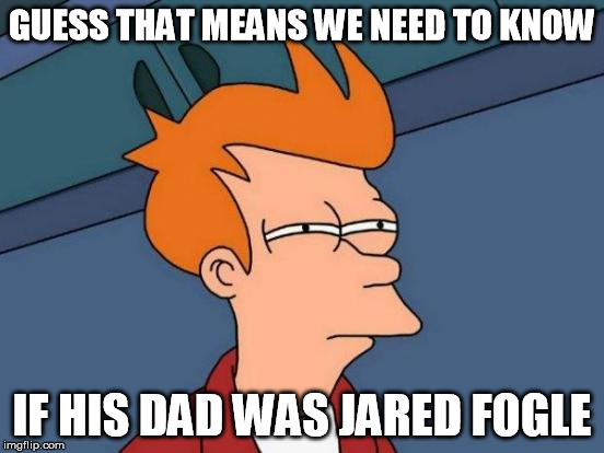 Futurama Fry Meme | GUESS THAT MEANS WE NEED TO KNOW IF HIS DAD WAS JARED FOGLE | image tagged in memes,futurama fry | made w/ Imgflip meme maker
