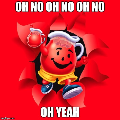 kool aid |  OH NO OH NO OH NO; OH YEAH | image tagged in kool aid | made w/ Imgflip meme maker