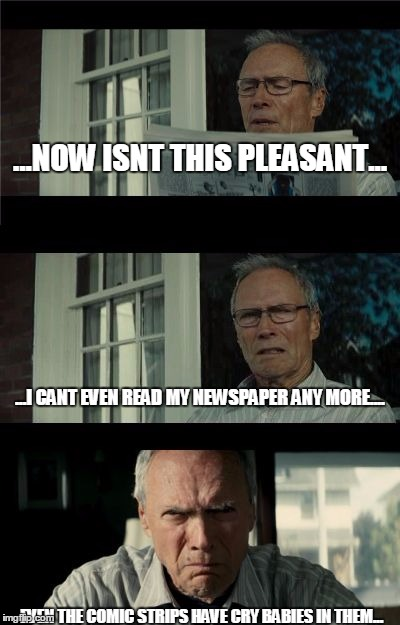 dont mess with this guy's Gran Torino... | ...NOW ISNT THIS PLEASANT... EVEN THE COMIC STRIPS HAVE CRY BABIES IN THEM... ...I CANT EVEN READ MY NEWSPAPER ANY MORE.... | image tagged in bad eastwood pun | made w/ Imgflip meme maker