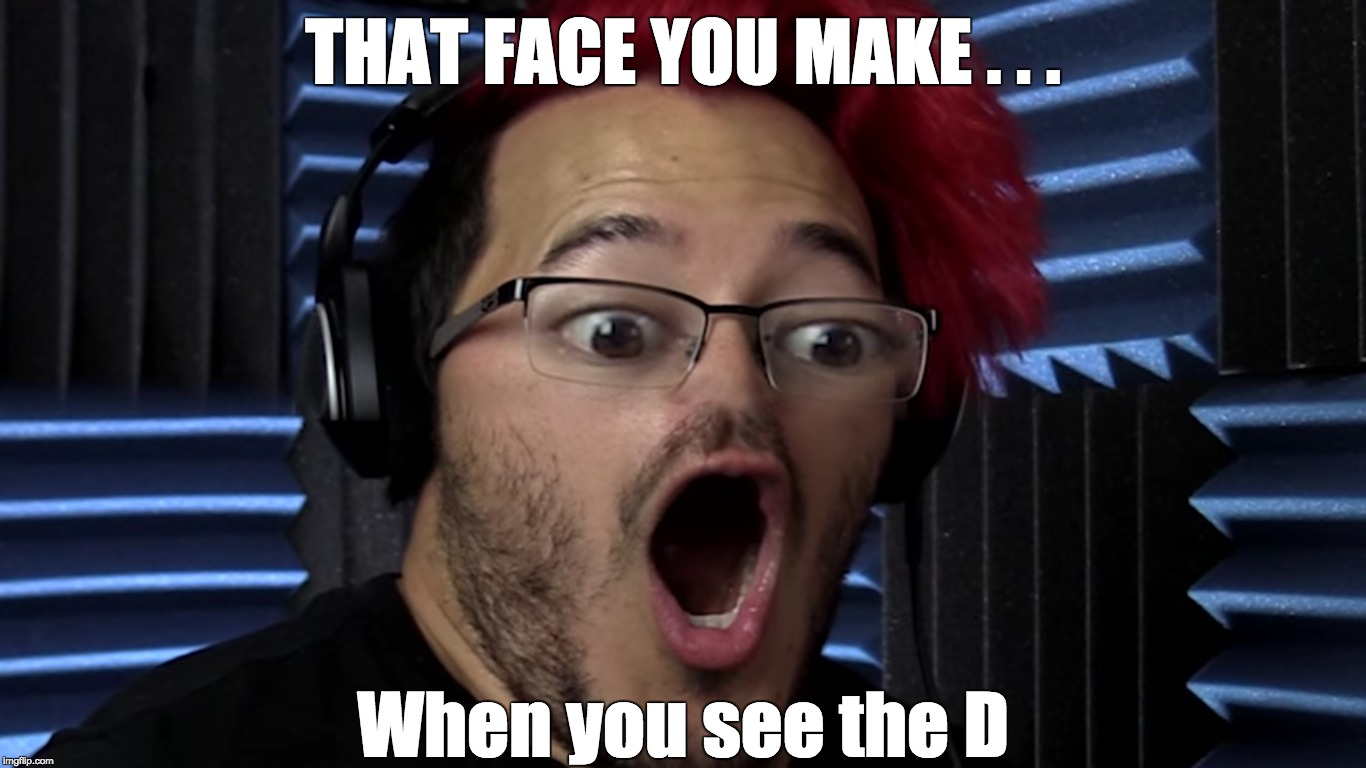 THAT FACE YOU MAKE . . . When you see the D | image tagged in that face you make,that face you make when,when you see it,when you see the d | made w/ Imgflip meme maker