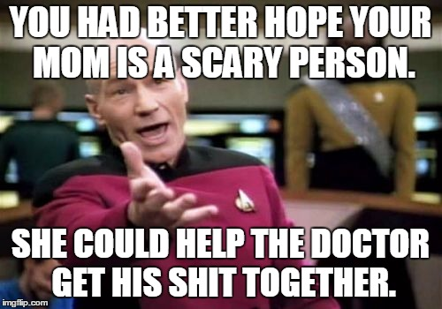 Picard Wtf Meme | YOU HAD BETTER HOPE YOUR MOM IS A SCARY PERSON. SHE COULD HELP THE DOCTOR GET HIS SHIT TOGETHER. | image tagged in memes,picard wtf | made w/ Imgflip meme maker