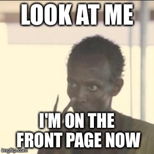 Look At Me | LOOK AT ME I'M ON THE FRONT PAGE NOW | image tagged in memes,look at me | made w/ Imgflip meme maker