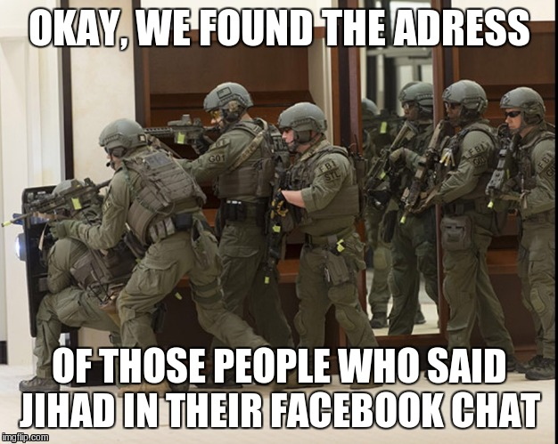 Some times legitimate, sometimes an over reaction | OKAY, WE FOUND THE ADRESS OF THOSE PEOPLE WHO SAID JIHAD IN THEIR FACEBOOK CHAT | image tagged in fbi swat,over reaction,police,memes | made w/ Imgflip meme maker