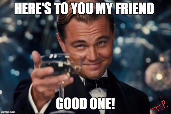 Leonardo Dicaprio Cheers Meme | HERE'S TO YOU MY FRIEND GOOD ONE! | image tagged in memes,leonardo dicaprio cheers | made w/ Imgflip meme maker