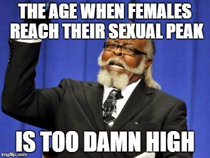 Too Damn High Meme | THE AGE WHEN FEMALES REACH THEIR SEXUAL PEAK IS TOO DAMN HIGH | image tagged in memes,too damn high | made w/ Imgflip meme maker